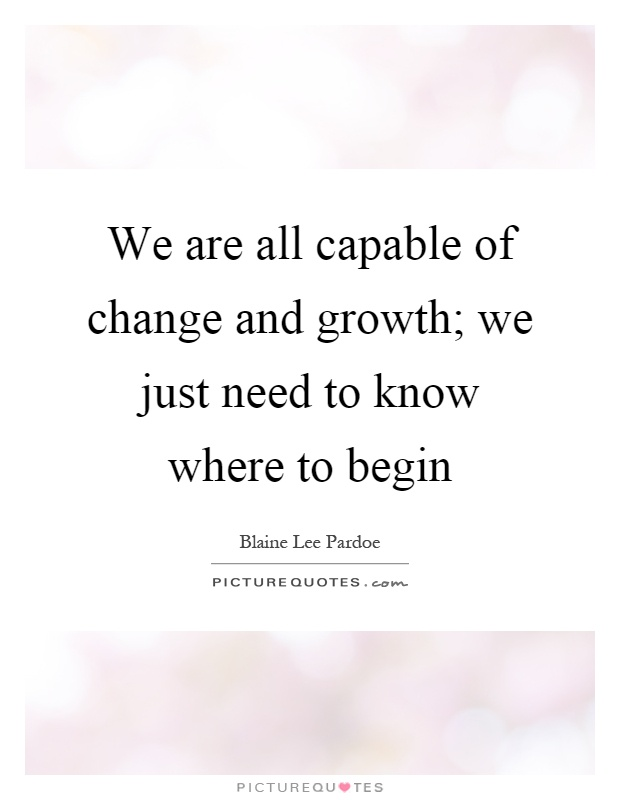 We are all capable of change and growth; we just need to know where to begin Picture Quote #1