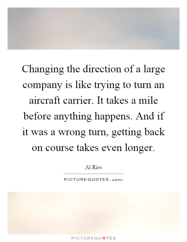 Changing the direction of a large company is like trying to turn an aircraft carrier. It takes a mile before anything happens. And if it was a wrong turn, getting back on course takes even longer Picture Quote #1