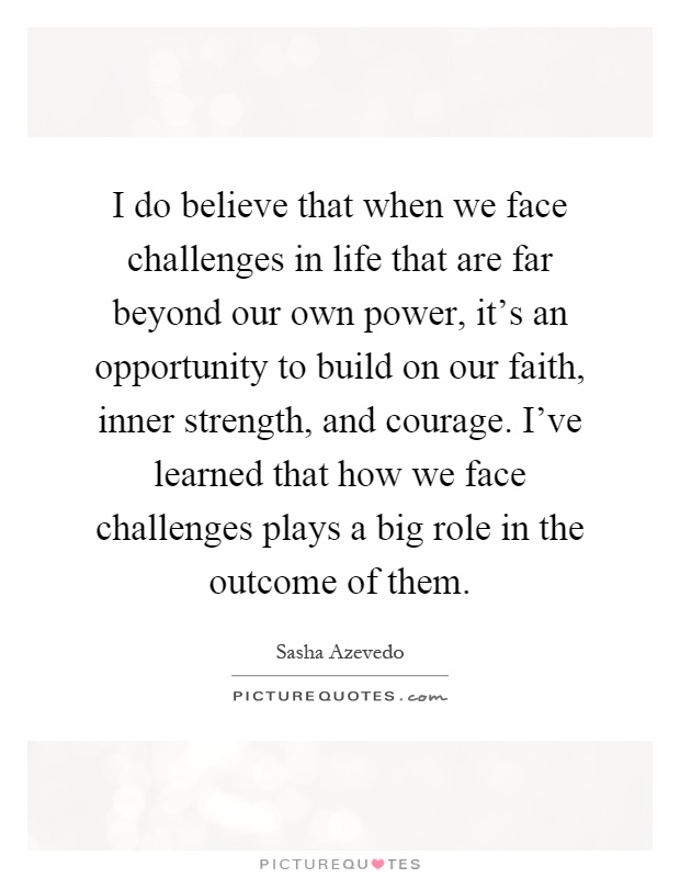 I do believe that when we face challenges in life that are far beyond our own power, it's an opportunity to build on our faith, inner strength, and courage. I've learned that how we face challenges plays a big role in the outcome of them Picture Quote #1