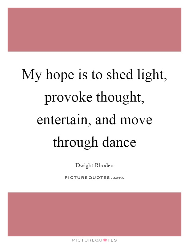 My hope is to shed light, provoke thought, entertain, and move through dance Picture Quote #1