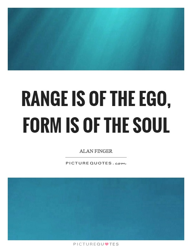 Range is of the ego, form is of the soul Picture Quote #1