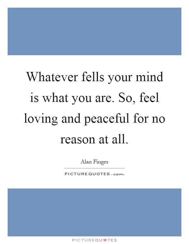 Whatever fells your mind is what you are. So, feel loving and peaceful for no reason at all Picture Quote #1