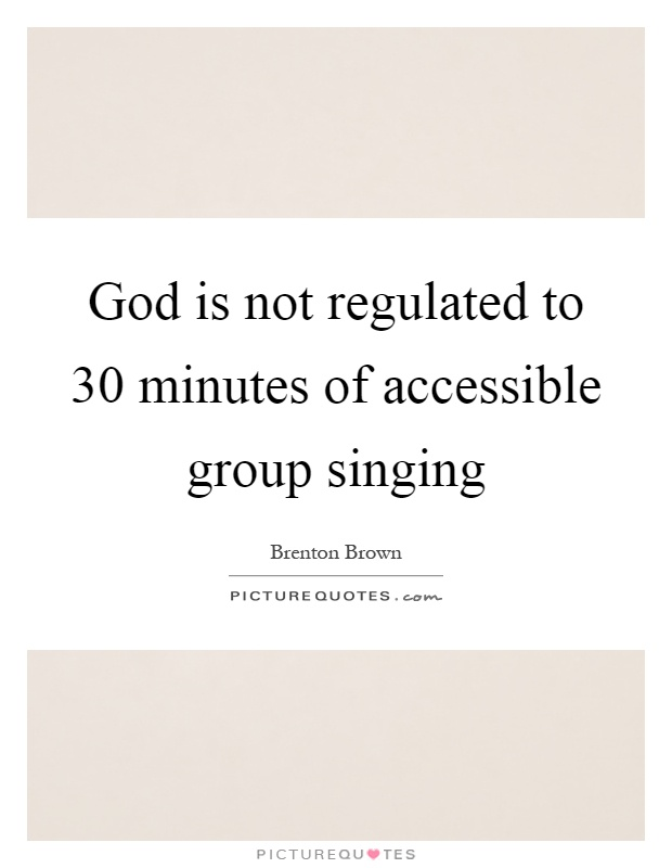 God is not regulated to 30 minutes of accessible group singing Picture Quote #1