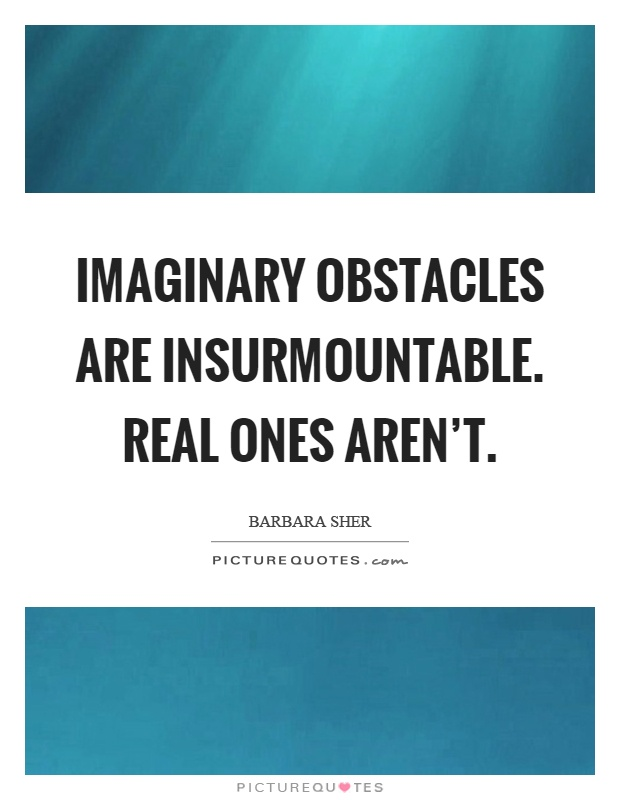 Imaginary obstacles are insurmountable. Real ones aren't Picture Quote #1
