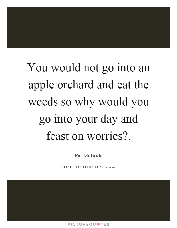 You would not go into an apple orchard and eat the weeds so why would you go into your day and feast on worries? Picture Quote #1