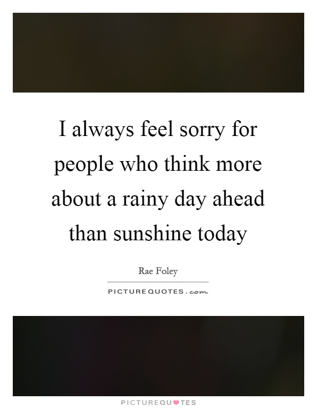 I always feel sorry for people who think more about a rainy day ahead than sunshine today Picture Quote #1