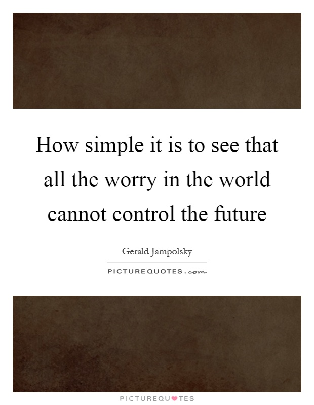 How simple it is to see that all the worry in the world cannot control the future Picture Quote #1