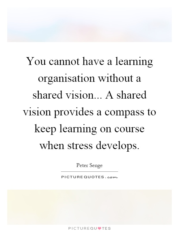 "shared vision by peter senge What comes to mind when you think of a shared vision in nursing peter senge,  in his book the fifth discipline, describes a shared vision as ""a force in people's ."