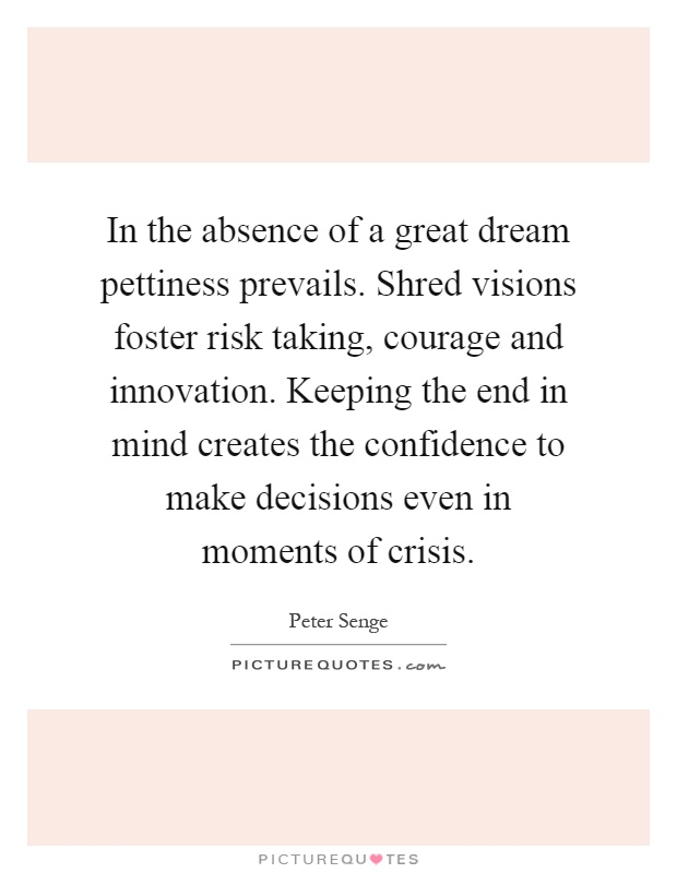 In the absence of a great dream pettiness prevails. Shred visions foster risk taking, courage and innovation. Keeping the end in mind creates the confidence to make decisions even in moments of crisis Picture Quote #1