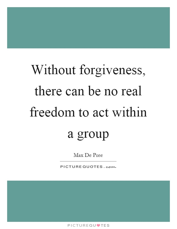 Without forgiveness, there can be no real freedom to act within a group Picture Quote #1