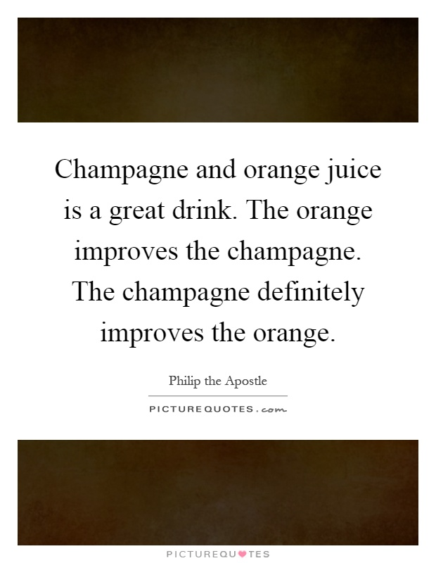 Champagne and orange juice is a great drink. The orange improves the champagne. The champagne definitely improves the orange Picture Quote #1