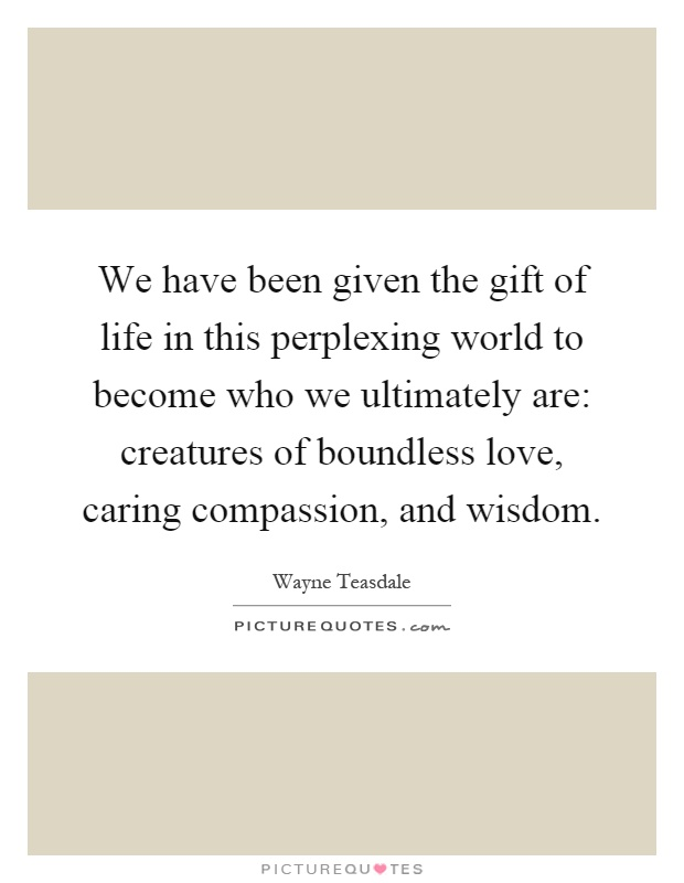We have been given the gift of life in this perplexing world to become who we ultimately are: creatures of boundless love, caring compassion, and wisdom Picture Quote #1