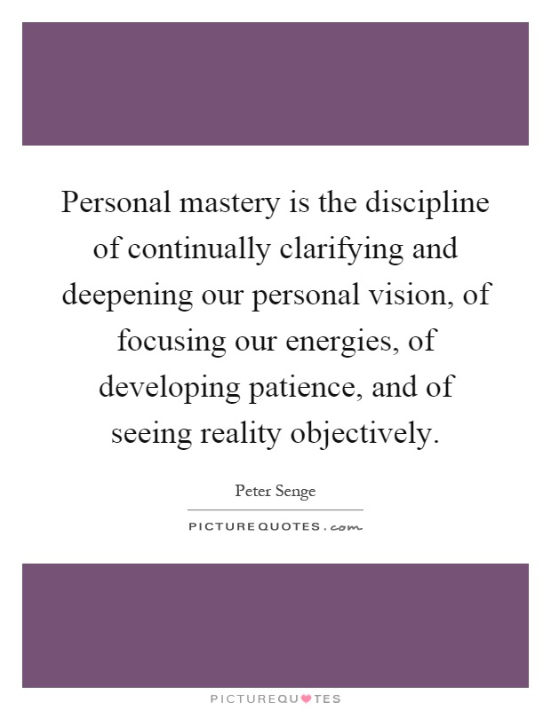 Personal mastery is the discipline of continually clarifying and deepening our personal vision, of focusing our energies, of developing patience, and of seeing reality objectively Picture Quote #1