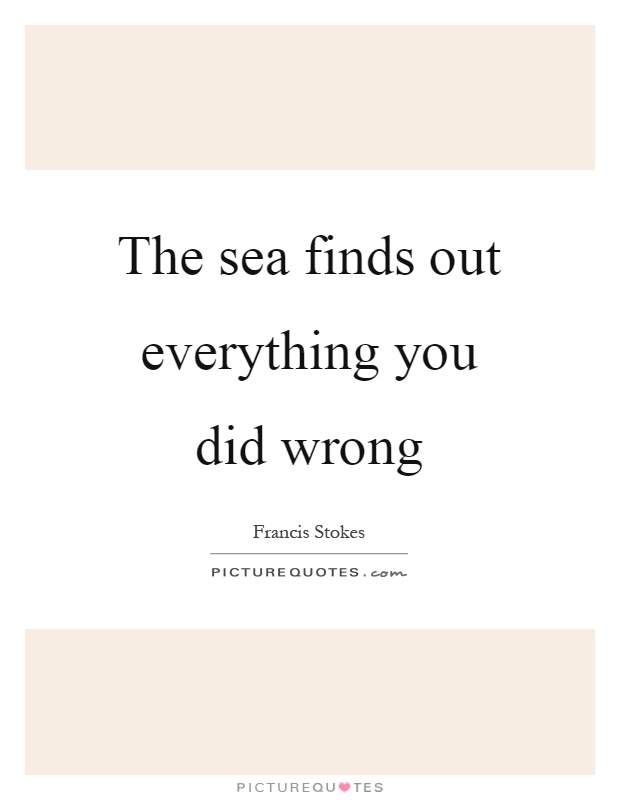 The sea finds out everything you did wrong Picture Quote #1