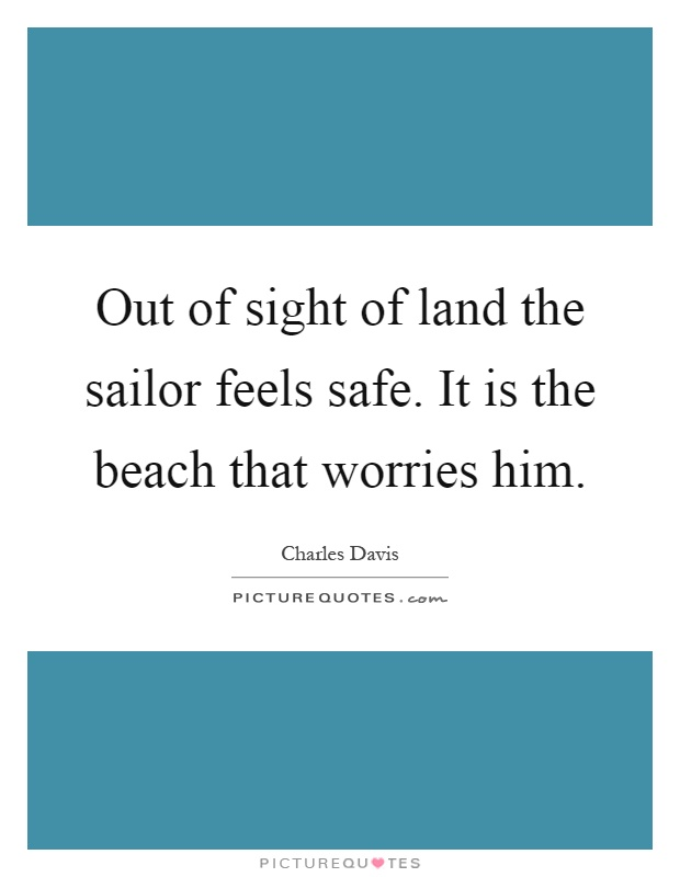 Out of sight of land the sailor feels safe. It is the beach that worries him Picture Quote #1
