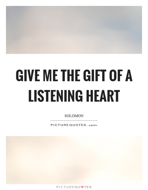 Give me the gift of a listening heart Picture Quote #1
