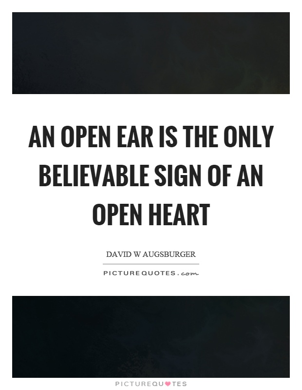 An open ear is the only believable sign of an open heart Picture Quote #1