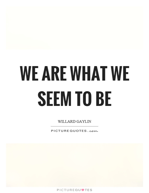 We are what we seem to be Picture Quote #1