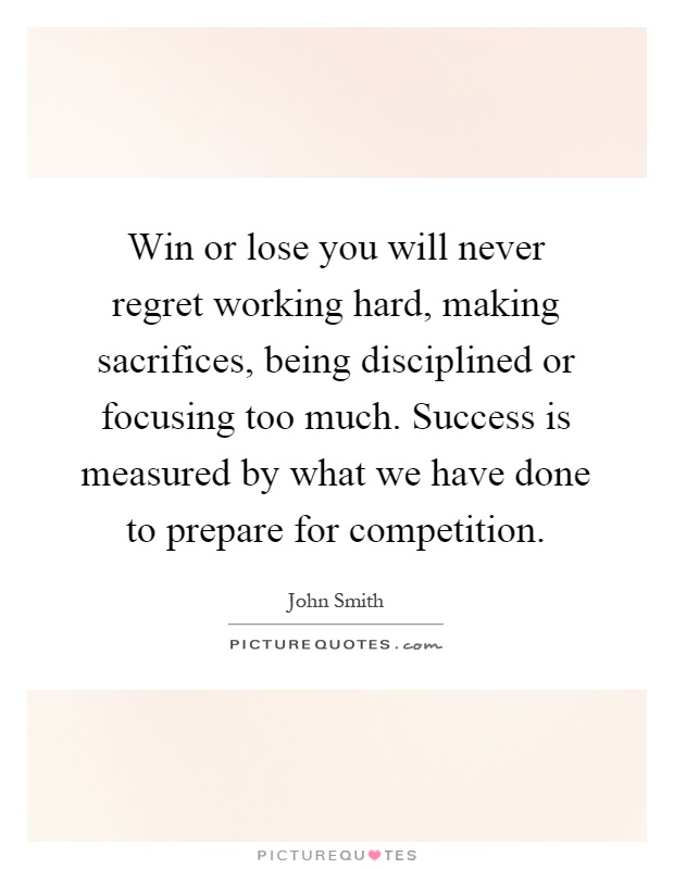 Win or lose you will never regret working hard, making sacrifices, being disciplined or focusing too much. Success is measured by what we have done to prepare for competition Picture Quote #1