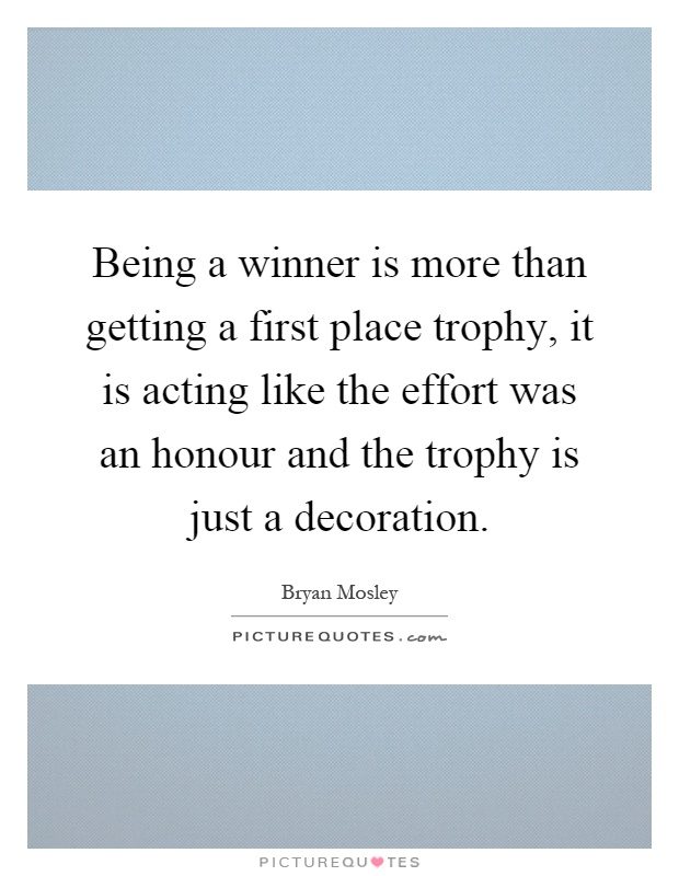 Being a winner is more than getting a first place trophy, it is acting like the effort was an honour and the trophy is just a decoration Picture Quote #1