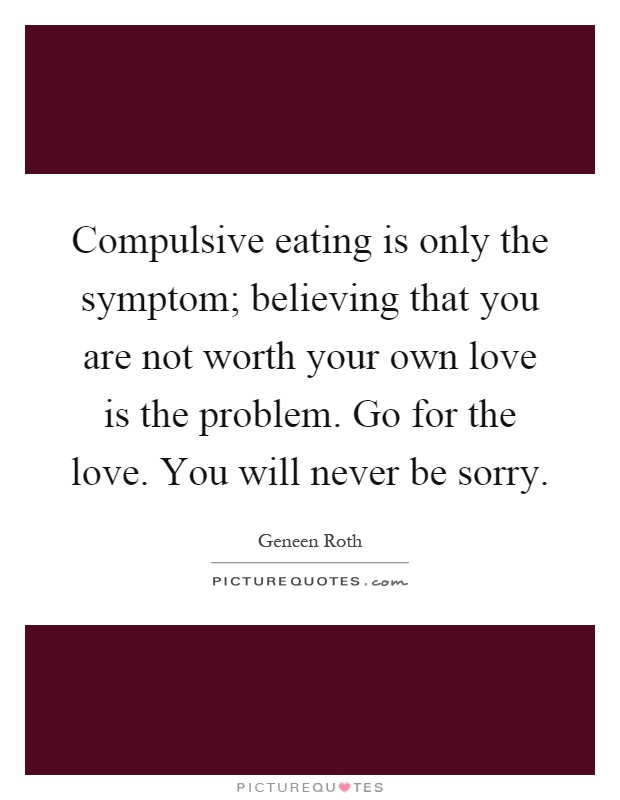 Compulsive eating is only the symptom; believing that you are not worth your own love is the problem. Go for the love. You will never be sorry Picture Quote #1