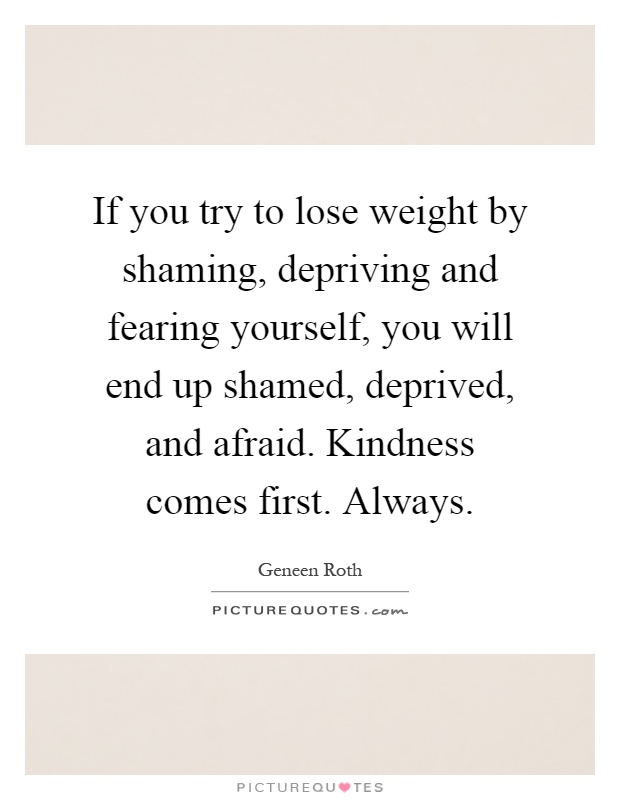 If you try to lose weight by shaming, depriving and fearing yourself, you will end up shamed, deprived, and afraid. Kindness comes first. Always Picture Quote #1