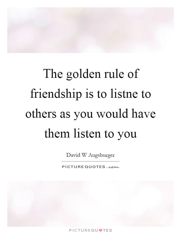 The golden rule of friendship is to listne to others as you would have them listen to you Picture Quote #1