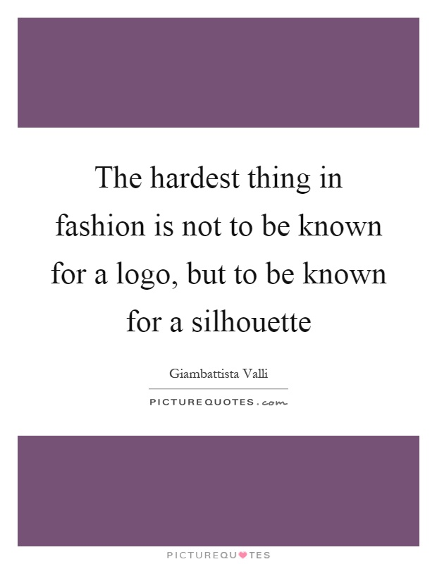 The hardest thing in fashion is not to be known for a logo, but to be known for a silhouette Picture Quote #1