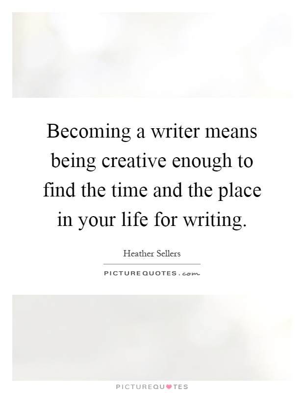Becoming a writer means being creative enough to find the time and the place in your life for writing Picture Quote #1