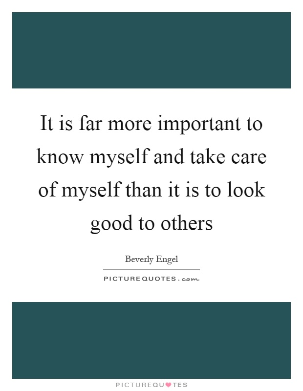 It is far more important to know myself and take care of myself than it is to look good to others Picture Quote #1