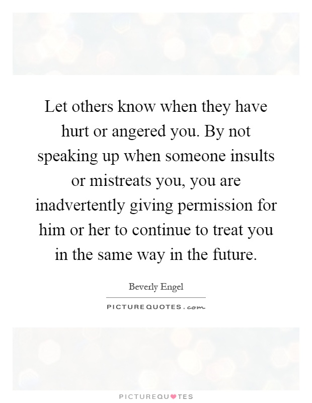 Let others know when they have hurt or angered you. By not speaking up when someone insults or mistreats you, you are inadvertently giving permission for him or her to continue to treat you in the same way in the future Picture Quote #1