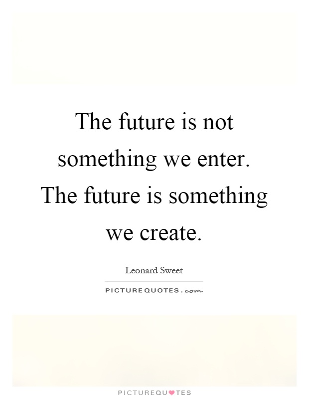 The future is not something we enter. The future is something we create Picture Quote #1