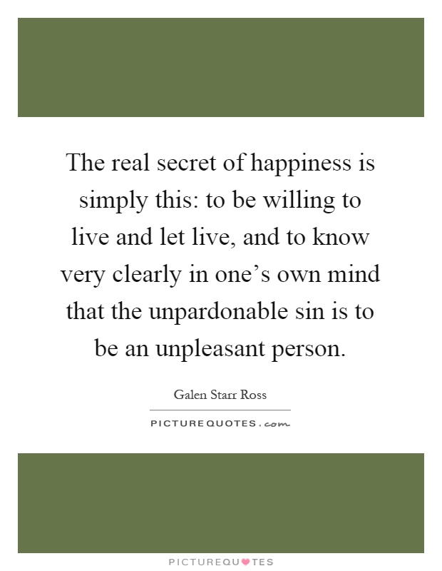 The real secret of happiness is simply this: to be willing to live and let live, and to know very clearly in one's own mind that the unpardonable sin is to be an unpleasant person Picture Quote #1