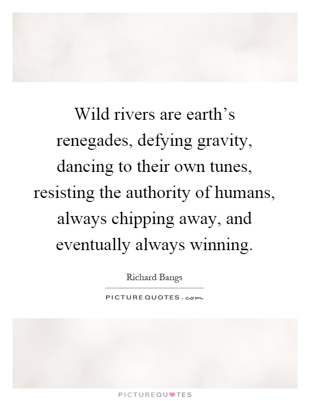 Wild rivers are earth's renegades, defying gravity, dancing to their own tunes, resisting the authority of humans, always chipping away, and eventually always winning Picture Quote #1