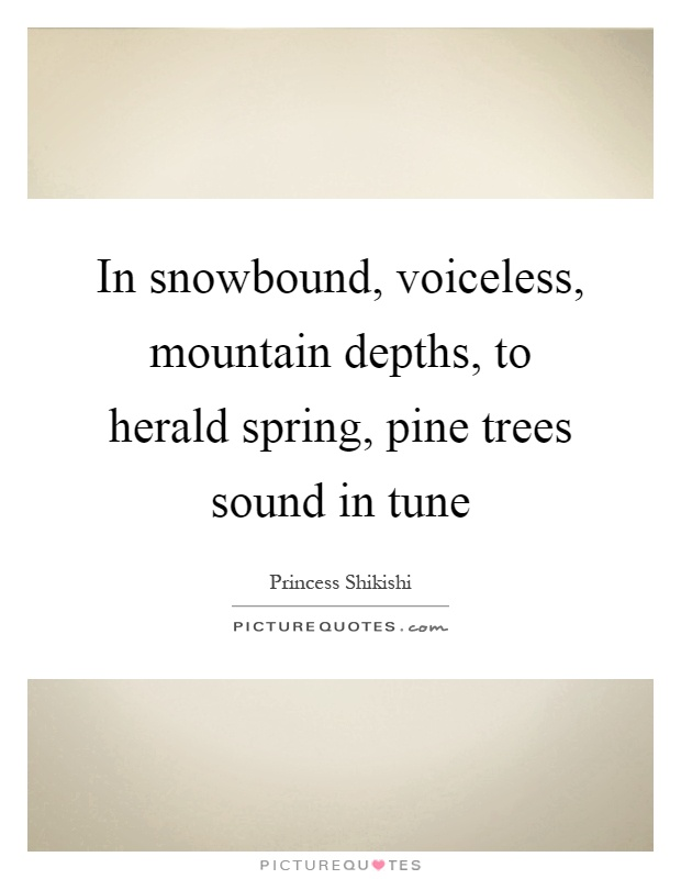 In snowbound, voiceless, mountain depths, to herald spring, pine trees sound in tune Picture Quote #1