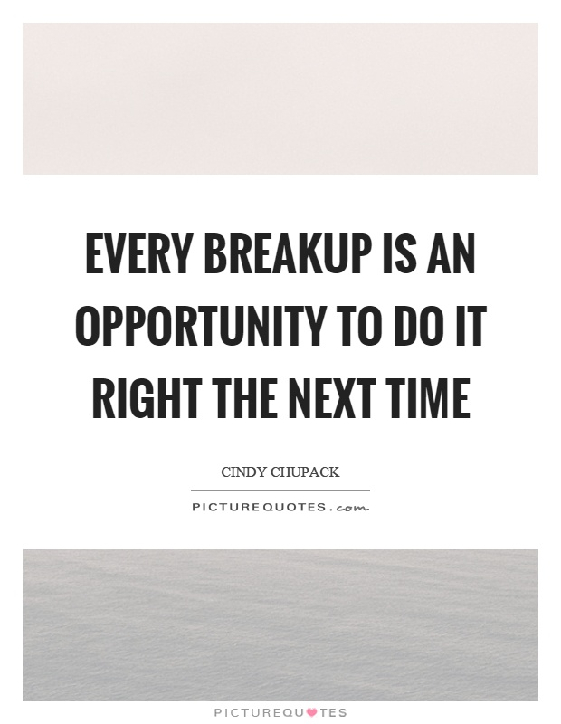 Every breakup is an opportunity to do it right the next time Picture Quote #1