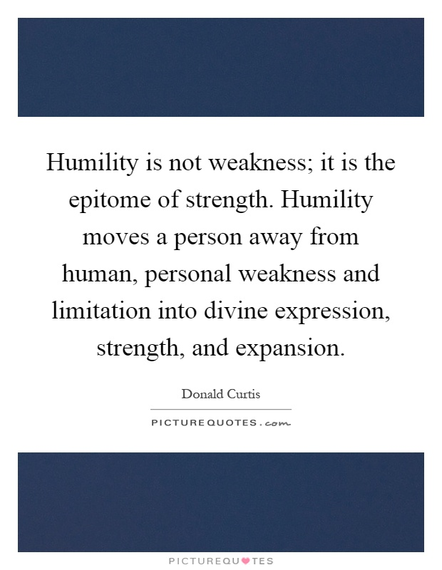 Humility is not weakness; it is the epitome of strength. Humility moves a person away from human, personal weakness and limitation into divine expression, strength, and expansion Picture Quote #1