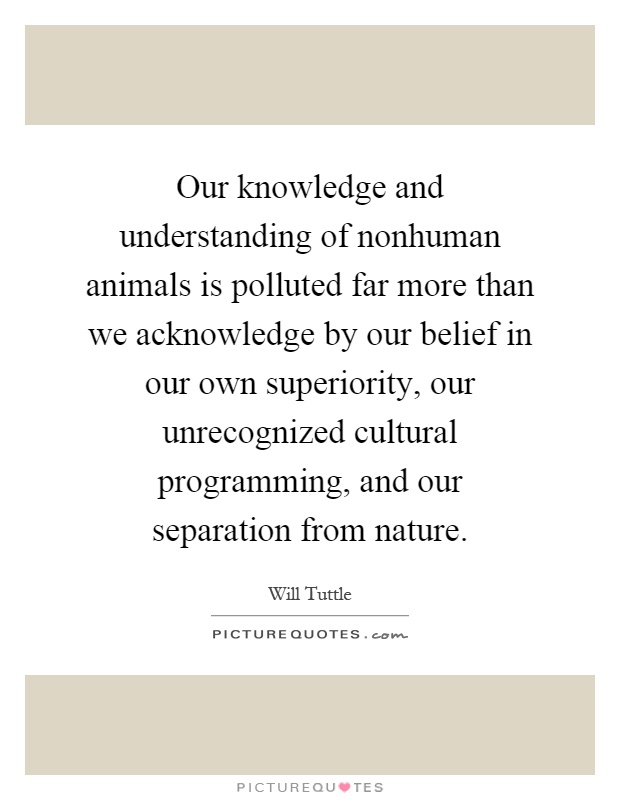 Our knowledge and understanding of nonhuman animals is polluted far more than we acknowledge by our belief in our own superiority, our unrecognized cultural programming, and our separation from nature Picture Quote #1