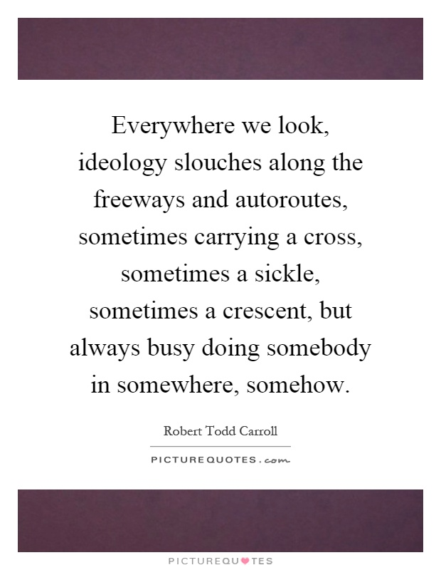 Everywhere we look, ideology slouches along the freeways and autoroutes, sometimes carrying a cross, sometimes a sickle, sometimes a crescent, but always busy doing somebody in somewhere, somehow Picture Quote #1
