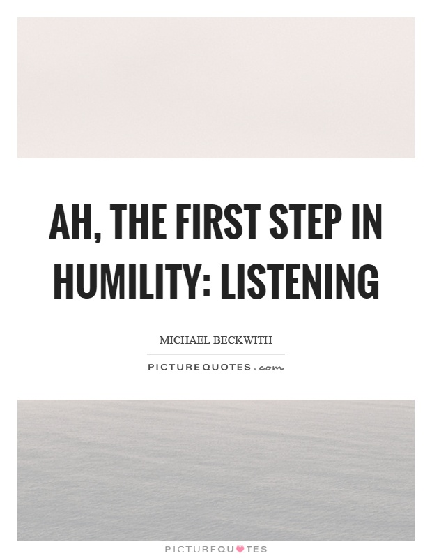 Ah, the first step in humility: Listening Picture Quote #1