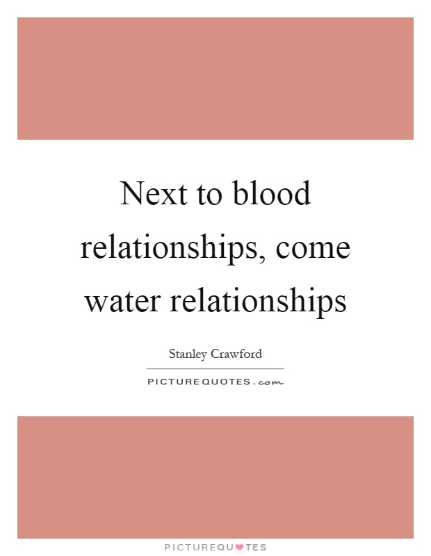 Next to blood relationships, come water relationships Picture Quote #1