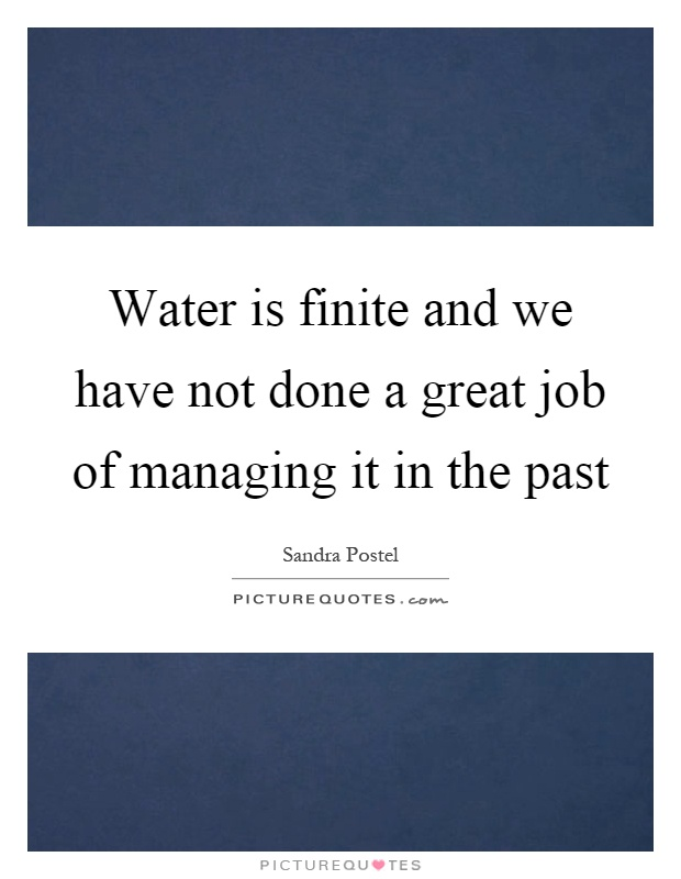 Water is finite and we have not done a great job of managing it in the past Picture Quote #1