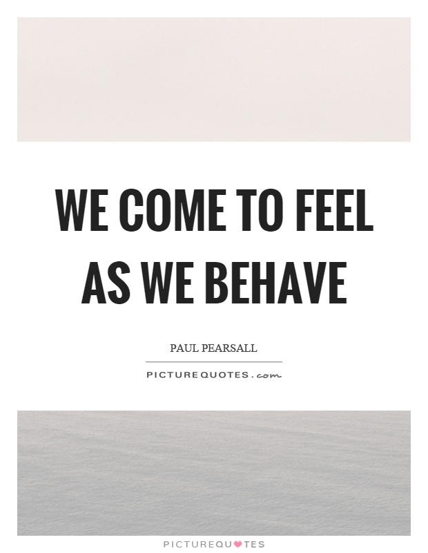 We come to feel as we behave Picture Quote #1