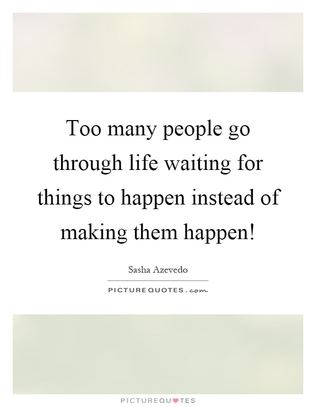 Too many people go through life waiting for things to happen instead of making them happen! Picture Quote #1