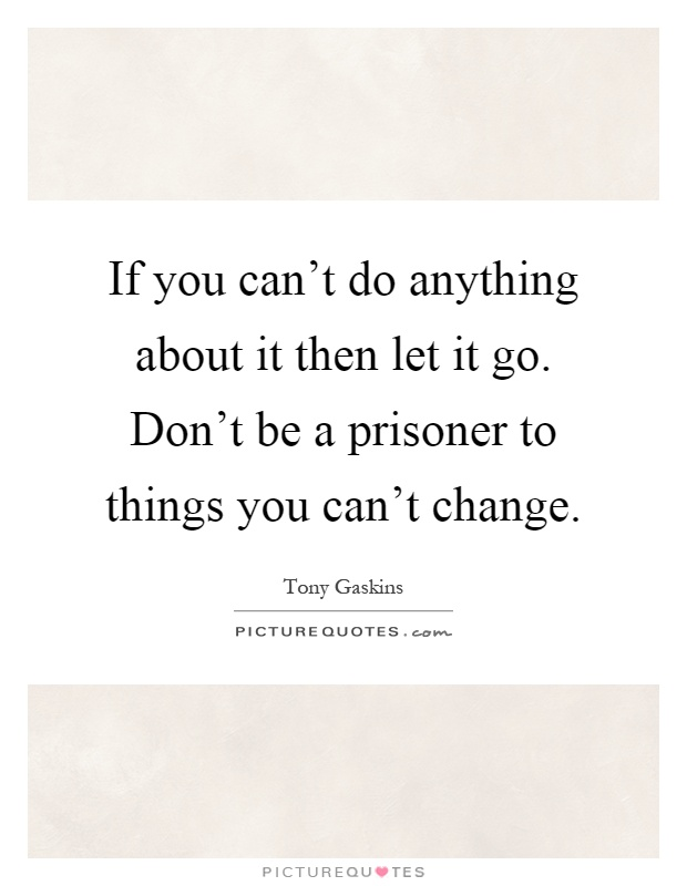 If you can't do anything about it then let it go. Don't be a prisoner to things you can't change Picture Quote #1