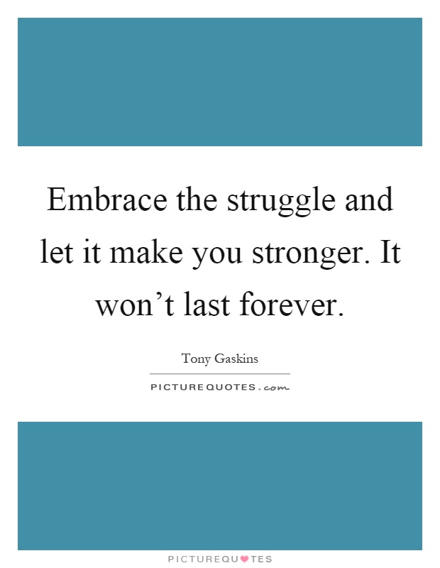 Embrace the struggle and let it make you stronger. It won't last forever Picture Quote #1