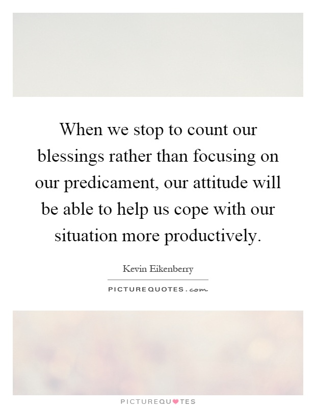 When we stop to count our blessings rather than focusing on our predicament, our attitude will be able to help us cope with our situation more productively Picture Quote #1