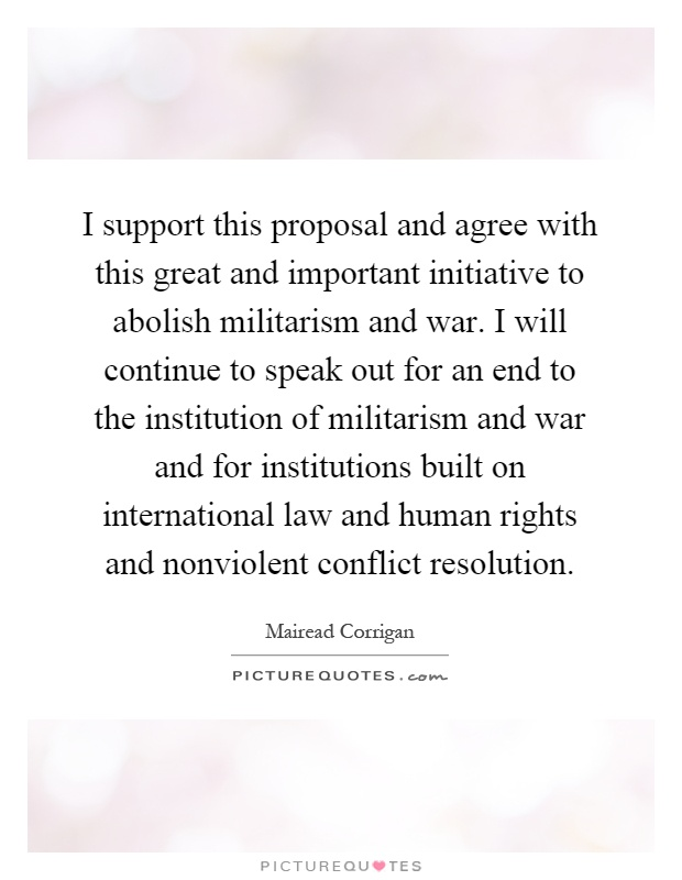 I support this proposal and agree with this great and important initiative to abolish militarism and war. I will continue to speak out for an end to the institution of militarism and war and for institutions built on international law and human rights and nonviolent conflict resolution Picture Quote #1