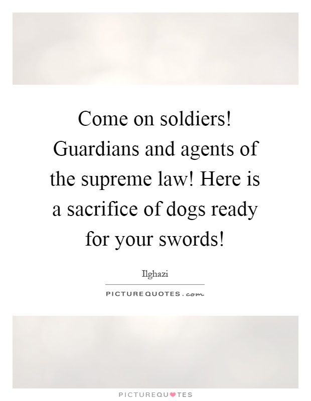 Come on soldiers! Guardians and agents of the supreme law! Here is a sacrifice of dogs ready for your swords! Picture Quote #1