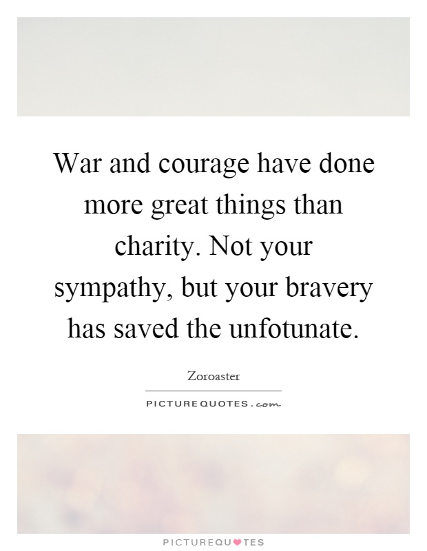 War and courage have done more great things than charity. Not your sympathy, but your bravery has saved the unfotunate Picture Quote #1